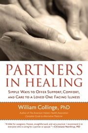 Partners in Healing - Simple Ways to Offer Support, Comfort, and Care to a Loved One Facing Illness ebook by William Collinge