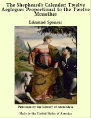 The Shepheard's Calender: Twelve Aeglogues Proportional to the Twelve Monethes ebook by Edmund Spenser