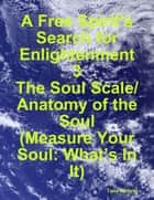 A Free Spirit's Search for Enlightenment 3: The Soul Scale/ Anatomy of the Soul (Measure Your Soul: What's In It) ebook by Tony Kelbrat