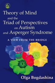 Theory of Mind and the Triad of Perspectives on Autism and Asperger Syndrome: A View from the Bridge ebook by Bogdashina, Olga