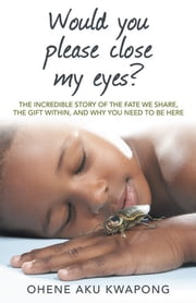 Would you please close my eyes? - The incredible story of the fate we share, the gift within, and why you need to be here ebook by Ohene Aku Kwapong