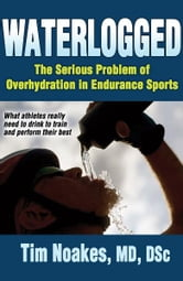 Waterlogged - The Serious Problem of Overhydration in Endurance Sports ebook by Timothy Noakes