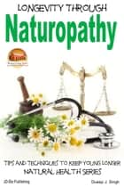 Longevity Through Naturopathy: Tips and Techniques to Keep Young Longer ebook by Dueep J. Singh