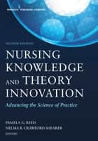 Nursing Knowledge and Theory Innovation, Second Edition - Advancing the Science of Practice ebook by Pamela G. Reed, PhD, RN,...
