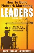 "How to Build Network Marketing Leaders Volume One - Step-by-Step Creation of MLM Professionals ebook by Tom ""Big Al"" Schreiter"