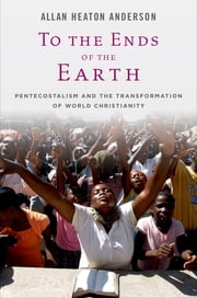 To the Ends of the Earth: Pentecostalism and the Transformation of World Christianity - Pentecostalism and the Transformation of World Christianity ebook by Allan Heaton Anderson