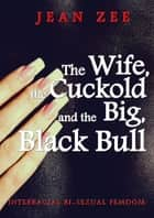 The Wife, the Cuckold and the Big Black Bull eBook by Jean Zee