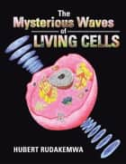 The Mysterious Waves Of Living Cells ebook by Hubert Rudakemwa