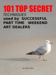 101 Top Secret Techniques Used by Successful Part Time Weekend Art Dealers ebook by David Valin