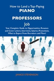 How to Land a Top-Paying Piano professors Job: Your Complete Guide to Opportunities, Resumes and Cover Letters, Interviews, Salaries, Promotions, What to Expect From Recruiters and More ebook by Stevenson Janice
