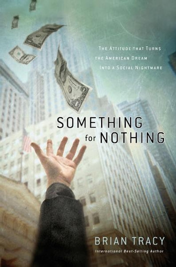 Something for Nothing - The All-Consuming Desire that Turns the American Dream into a Social Nightmare ebook by Brian Tracy