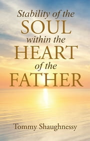 Stability of the Soul within the Heart of the Father ebook by Tommy Shaughnessy