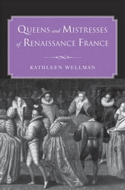 Queens and Mistresses of Renaissance France ebook by Kathleen Wellman