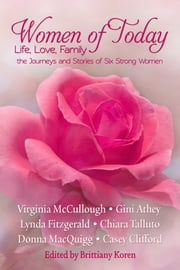 Women of Today - Life, Love, Family The Journeys and Stories of Six Strong Women ebook by Brittiany Koren, Editor,Virginia McCullough,Lynda Fitzgerald,Gini Athey,Chiara Talluto,Donna MacQuigg,Casey Clifford