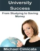University Success: From Studying to Saving Money ebook by Michael Cimicata