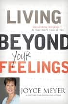Living Beyond Your Feelings - Controlling Emotions So They Don't Control You ebook by Joyce Meyer