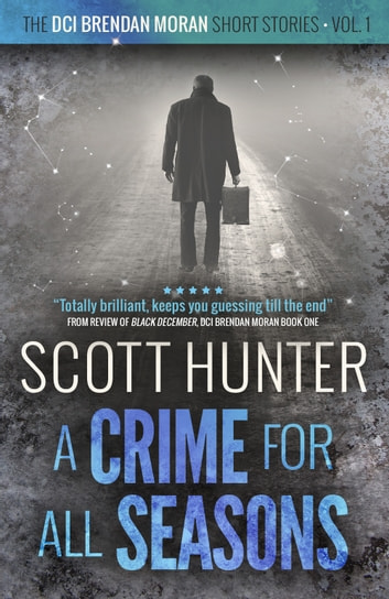 A Crime for all Seasons - DCI Brendan Moran - short stories volume 1 ebook by Scott Hunter