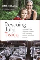 Rescuing Julia Twice - A Mother's Tale of Russian Adoption and Overcoming Reactive Attachment Disorder ebook by Tina Traster, Melissa Fay Greene