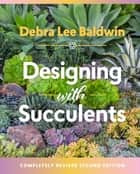 Designing with Succulents - Create a Lush Garden of Waterwise Plants ebook by Debra  Lee Baldwin