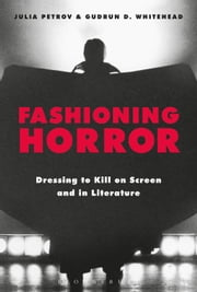 Fashioning Horror - Dressing to Kill on Screen and in Literature ebook by Gudrun D. Whitehead, Julia Petrov