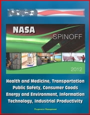 NASA Spinoff 2012: Health and Medicine, Transportation, Public Safety, Consumer Goods, Energy and Environment, Information Technology, Industrial Productivity ebook by Progressive Management