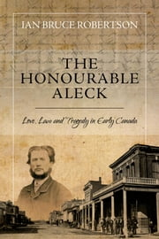 The Honourable Aleck - Love, Law and Tragedy in Early Canada ebook by Ian Bruce Robertson