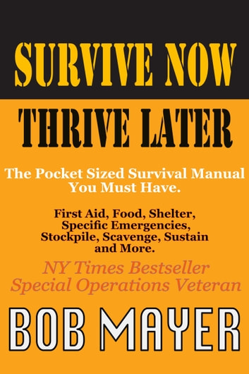 Survive Now Thrive Later - The Pocket Sized Survival Manual You Must Have ebook by Bob Mayer