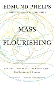 Mass Flourishing - How Grassroots Innovation Created Jobs, Challenge, and Change ebook by Edmund S. Phelps