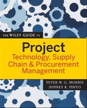 The Wiley Guide to Project Technology, Supply Chain, and Procurement Management ebook by Peter Morris,Jeffrey K. Pinto