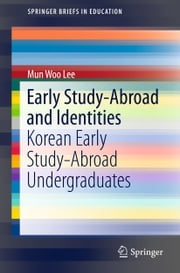 Early Study-Abroad and Identities - Korean Early Study-Abroad Undergraduates ebook by Mun Woo Lee