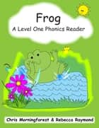 Frog - A Level One Phonics Reader ebook by Chris Morningforest, Rebecca Raymond