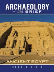 Archaeology - In Brief - Ancient Egypt ebook by Rock DiLisio