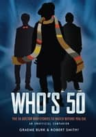 Who's 50 - The 50 Doctor Who Stories to Watch Before You Die — An Unofficial Companion ebook by Graeme Burk, Robert Smith?