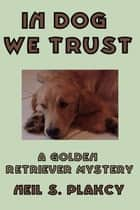 In Dog We Trust ebook by Neil S. Plakcy