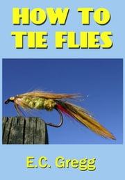 How To Tie Flies ebook by E. C. Gregg
