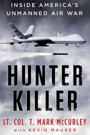 Hunter Killer - Inside America's Unmanned Air War ebook by Kevin Maurer,T. Mark Mccurley
