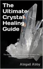 The Ultimate Crystal Healing Guide The Best Ways To Use Crystals To Heal The Body And Transform The Spirit ebook by Abigail Abby