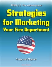 FEMA U.S. Fire Administration Strategies for Marketing Your Fire Department: Today and Beyond ebook by Progressive Management