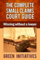 The Complete Small Claims Court Guide: Winning Without a Lawyer ebook by Green Initiatives