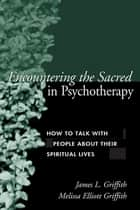 Encountering the Sacred in Psychotherapy ebook by James L. Griffith, MD,Melissa Elliott Griffith, CS, LMFT
