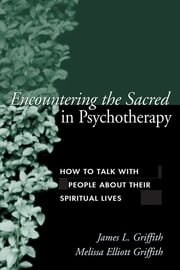 Encountering the Sacred in Psychotherapy - How to Talk with People about Their Spiritual Lives ebook by James L. Griffith, MD,Melissa Elliott Griffith, CS, LMFT