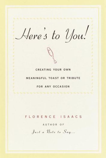 Here's to You! - Creating Your Own Meaningful Toast or Tribute for Any Occasion ebook by Florence Isaacs