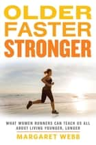 Older, Faster, Stronger - What Women Runners Can Teach Us All About Living Younger, Longer ebook by Margaret Webb
