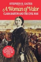 Woman of Valor - Clara Barton and the Civil War ebook by Stephen B. Oates
