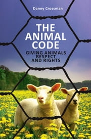 The Animal Code - Giving Animals Respect and Rights ebook by Danny Crossman