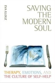 Saving the Modern Soul: Therapy, Emotions, and the Culture of Self-Help ebook by Illouz, Eva
