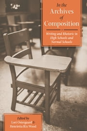 In the Archives of Composition - Writing and Rhetoric in High Schools and Normal Schools ebook by Lori Ostergaard,Henrietta Rix Wood