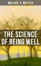 The Science of Being Well - Health from a New Thought Perspective (From one of The New Thought pioneers, author of The Science of Getting Rich, The Science of Being Great…) ebook by Wallace  D. Wattles
