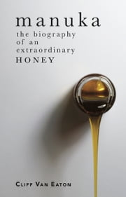 Manuka - The Biography of an Extraordinary Honey ebook by Van Eaton,Cliff