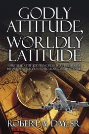 Godly Attitude, Worldly Latitude - Spiritual Attitude Principles that Determine Behavioral Success in Secular Circumstances ebook by Robert A. Day, Sr.